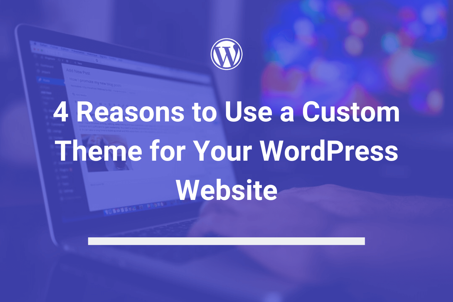 4 Reasons to Use a Custom Theme for Your WordPress Website – What to Know